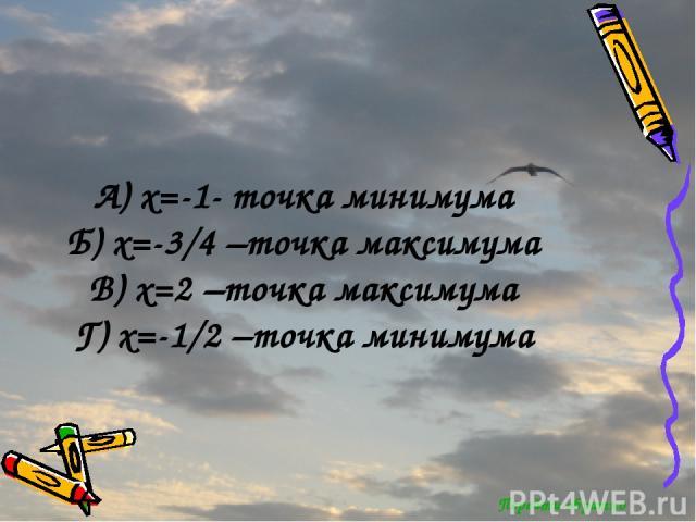 Перейти обратно А) x=-1- точка минимума Б) x=-3/4 –точка максимума В) x=2 –точка максимума Г) x=-1/2 –точка минимума