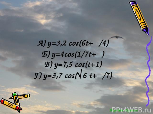 Перейти обратно А) y=3,2 cos(6t+π/4) Б) y=4cos(1/7t+π) В) y=7,5 cos(t+1) Г) y=3,7 cos(√6 t+π/7)