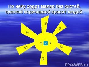 По небу ходит маляр без кистей, краской коричневой красит людей. 3+2 5+2 8-3 8-1