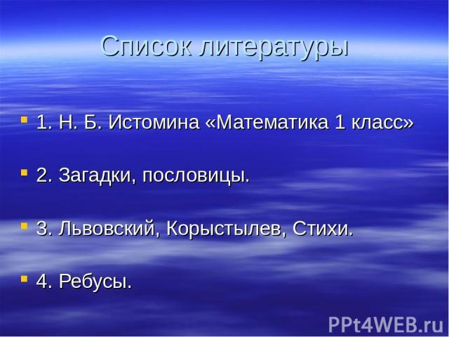 Список литературы 1. Н. Б. Истомина «Математика 1 класс» 2. Загадки, пословицы. 3. Львовский, Корыстылев, Стихи. 4. Ребусы.