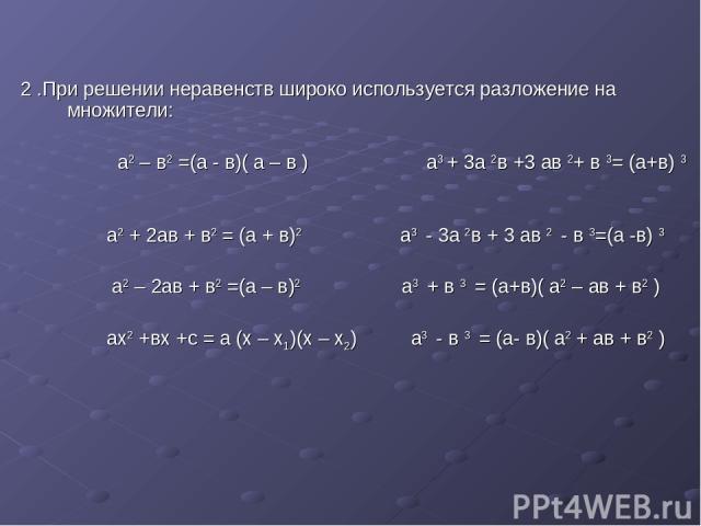2 .При решении неравенств широко используется разложение на множители: а2 – в2 =(а - в)( а – в ) а3 + 3а 2в +3 ав 2+ в 3= (а+в) 3 а2 + 2ав + в2 = (а + в)2 а3 - 3а 2в + 3 ав 2 - в 3=(а -в) 3 а2 – 2ав + в2 =(а – в)2 а3 + в 3 = (а+в)( а2 – ав + в2 ) ах…