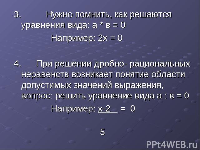 3. Нужно помнить, как решаются уравнения вида: а * в = 0 Например: 2х = 0 4. При решении дробно- рациональных неравенств возникает понятие области допустимых значений выражения, вопрос: решить уравнение вида а : в = 0 Например: х-2 = 0 5