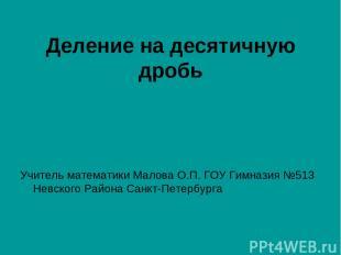 Деление на десятичную дробь Учитель математики Малова О.П. ГОУ Гимназия №513 Нев