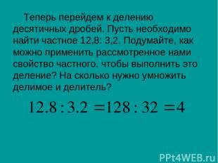 Теперь перейдем к делению десятичных дробей. Пусть необходимо найти частное 12,8