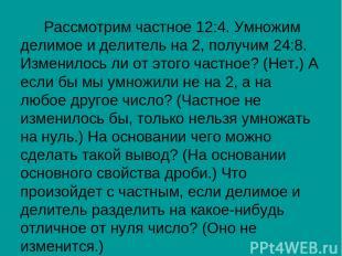 Рассмотрим частное 12:4. Умножим делимое и делитель на 2, получим 24:8. Изменило