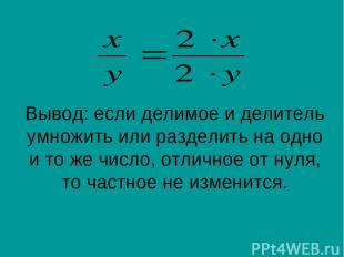 Вывод: если делимое и делитель умножить или разделить на одно и то же число, отл
