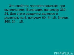 Это свойство частного помогает при вычислениях. Вычислим, например 360: 24. Для