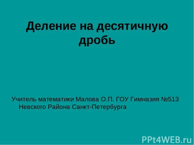 Деление на десятичную дробь Учитель математики Малова О.П. ГОУ Гимназия №513 Невского Района Санкт-Петербурга