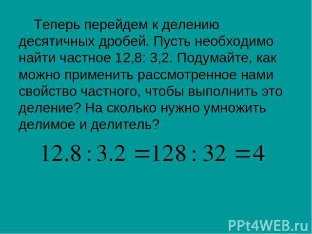 Теперь перейдем к делению десятичных дробей. Пусть необходимо найти частное 12,8: 3,2. Подумайте, как можно применить рассмотренное нами свойство частного, чтобы выполнить это деление? На сколько нужно умножить делимое и делитель?