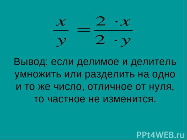 Вывод: если делимое и делитель умножить или разделить на одно и то же число, отличное от нуля, то частное не изменится.
