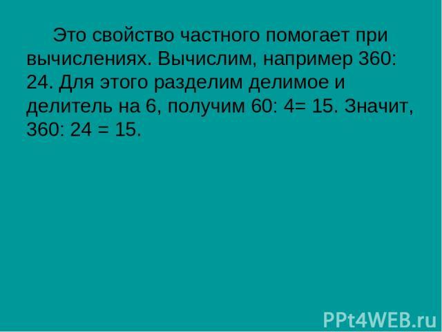 Это свойство частного помогает при вычислениях. Вычислим, например 360: 24. Для этого разделим делимое и делитель на 6, получим 60: 4= 15. Значит, 360: 24 = 15.