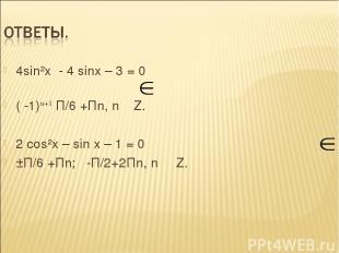 4sin²x - 4 sinx – 3 = 0 ( -1)n+1 П/6 +Пn, n Z. 2 сos²x – sin x – 1 = 0 ±П/6 +Пn;