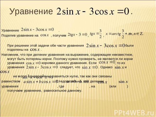 Уравнение . Уравнение . Поделив уравнение на , получим , , При решении этой задачи обе части уравнения были поделены на . Напомним, что при делении уравнения на выражение, содержащее неизвестное, могут быть потеряны корни. Поэтому нужно проверить, н…
