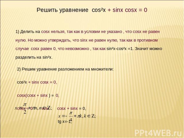 , x = y + . Решить уравнение cos²x + sinx cosx = 0 1) Делить на cosx нельзя, так как в условии не указано , что cosx не равен нулю. Но можно утверждать, что sinx не равен нулю, так как в противном случае cosx равен 0, что невозможно , так как sin²x-…