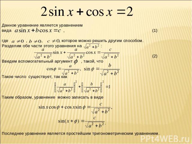 Данное уравнение является уравнением вида , (1) где , , , которое можно решить другим способом. Разделим обе части этого уравнения на : . (2) Введем вспомогательный аргумент , такой, что . Такое число существует, так как . Таким образом, уравнение м…