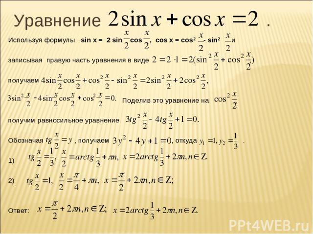 Уравнение . Используя формулы sin x = 2 sin cos , cos x = cos2 - sin2 и записывая правую часть уравнения в виде , получаем Поделив это уравнение на , получим равносильное уравнение Обозначая , получаем , откуда . 1) 2) Ответ: