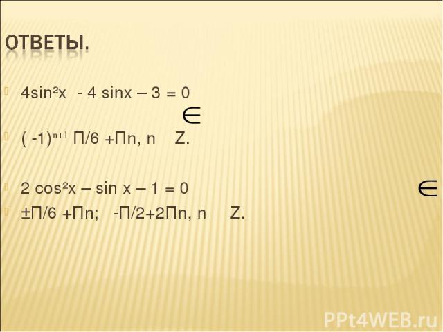 4sin²x - 4 sinx – 3 = 0 ( -1)n+1 П/6 +Пn, n Z. 2 сos²x – sin x – 1 = 0 ±П/6 +Пn; -П/2+2Пn, n Z.