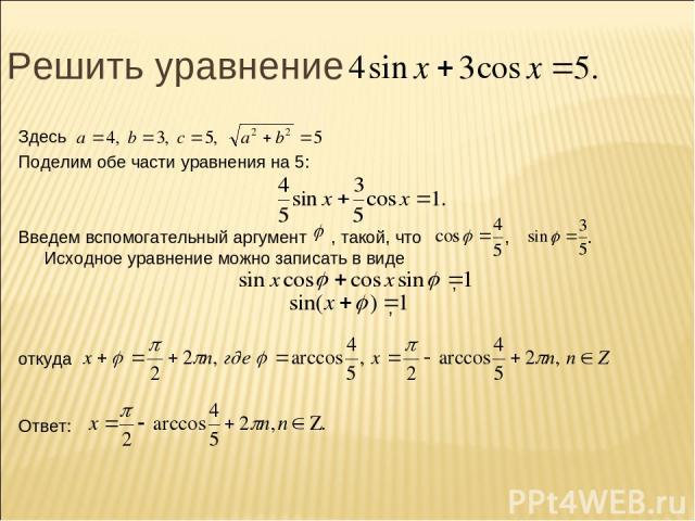 Решить уравнение Здесь Поделим обе части уравнения на 5: Введем вспомогательный аргумент , такой, что , . Исходное уравнение можно записать в виде , , откуда Ответ: