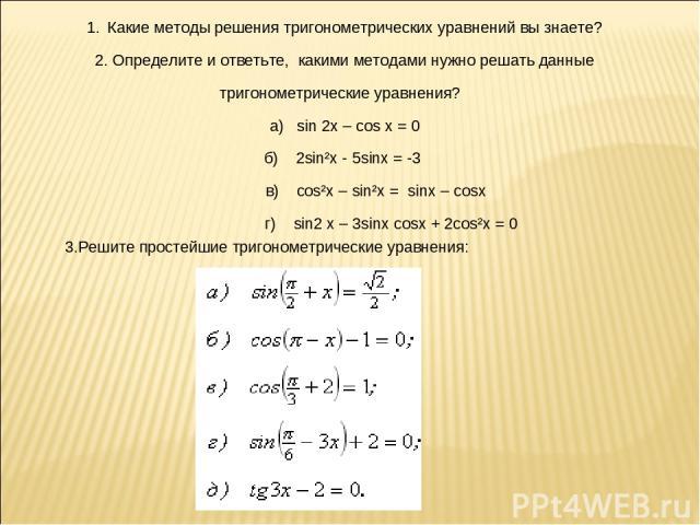 1. Какие методы решения тригонометрических уравнений вы знаете? 2. Определите и ответьте, какими методами нужно решать данные тригонометрические уравнения? а) sin 2x – cos x = 0 б) 2sin²x - 5sinx = -3 в) cos²x – sin²x = sinx – cosx г) sin2 x – 3sinx…