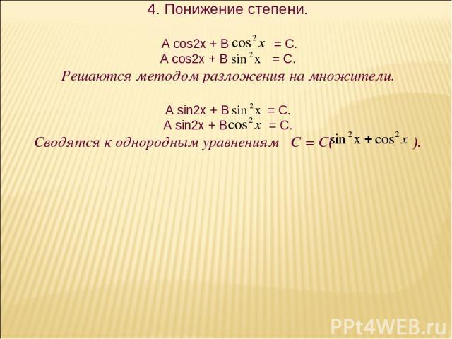 4. Понижение степени. А cos2x + В = C. A cos2x + B = C. Решаются методом разложения на множители. A sin2x + B = C. A sin2x + B = C. Сводятся к однородным уравнениям С = С( ).