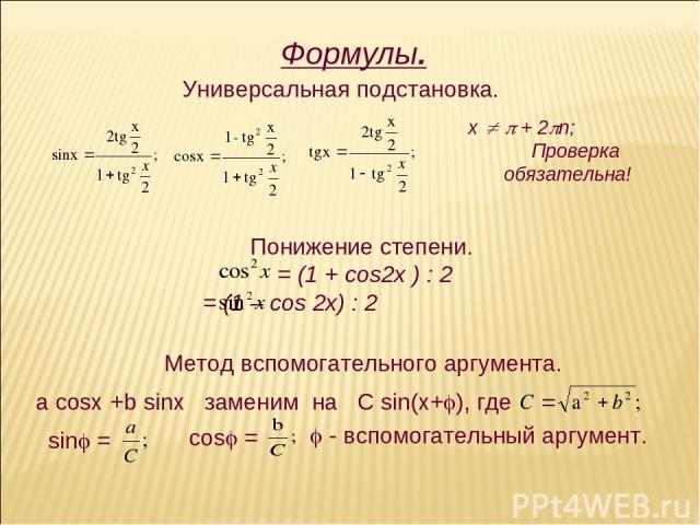 Формулы. Универсальная подстановка. х + 2 n; Проверка обязательна! Понижение степени. = (1 + cos2x ) : 2 = (1 – cos 2x) : 2 Метод вспомогательного аргумента.