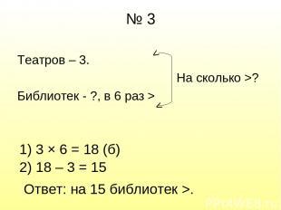 № 3 Театров – 3. На сколько >? Библиотек - ?, в 6 раз > > > 1) 3 × 6 = 18 (б) 2)