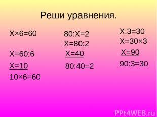 Реши уравнения. Х×6=60 Х=60:6 Х=10 10×6=60 80:Х=2 Х=80:2 Х=40 80:40=2 Х:3=30 Х=3