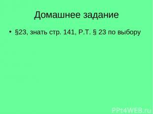 Домашнее задание §23, знать стр. 141, Р.Т. § 23 по выбору