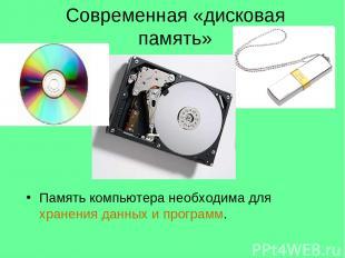 Современная «дисковая память» Память компьютера необходима для хранения данных и