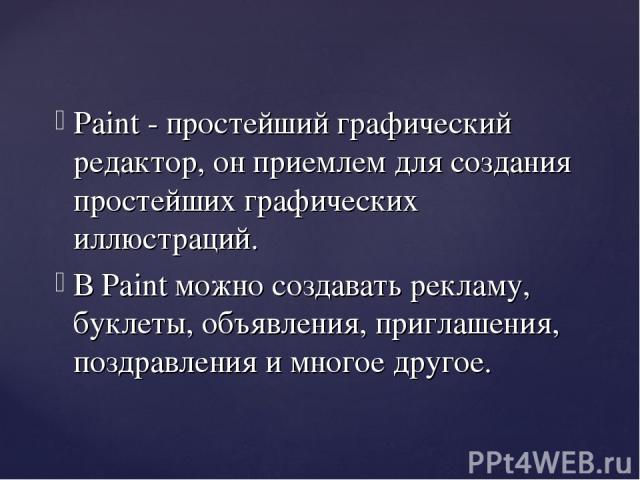 Paint - простейший графический редактор, он приемлем для создания простейших графических иллюстраций. В Paint можно создавать рекламу, буклеты, объявления, приглашения, поздравления и многое другое.