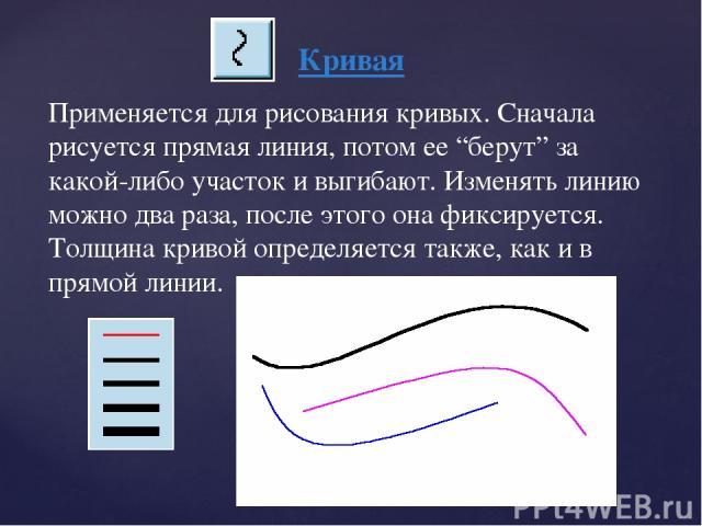 """Кривая Применяется для рисования кривых. Сначала рисуется прямая линия, потом ее """"берут"""" за какой-либо участок и выгибают. Изменять линию можно два раза, после этого она фиксируется. Толщина кривой определяется также, как и в прямой линии."""