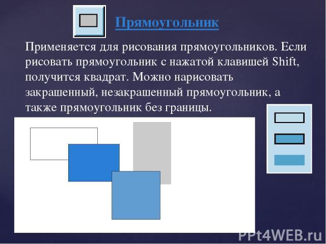 Прямоугольник Применяется для рисования прямоугольников. Если рисовать прямоугольник с нажатой клавишей Shift, получится квадрат. Можно нарисовать закрашенный, незакрашенный прямоугольник, а также прямоугольник без границы.