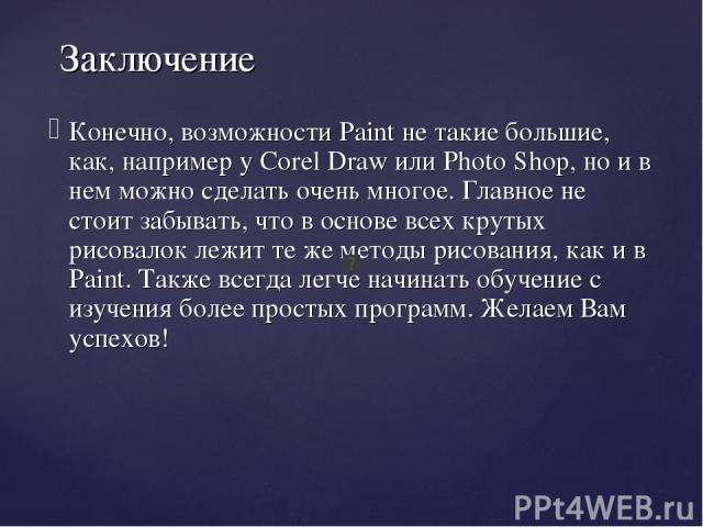 Заключение Конечно, возможности Paint не такие большие, как, например у Corel Draw или Photo Shop, но и в нем можно сделать очень многое. Главное не стоит забывать, что в основе всех крутых рисовалок лежит те же методы рисования, как и в Paint. Такж…