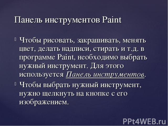 Чтобы рисовать, закрашивать, менять цвет, делать надписи, стирать и т.д. в программе Paint, необходимо выбрать нужный инструмент. Для этого используется Панель инструментов. Чтобы выбрать нужный инструмент, нужно щелкнуть на кнопке с его изображение…