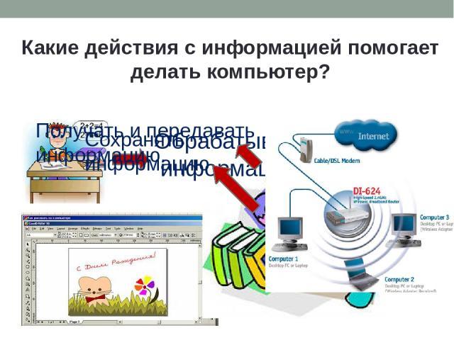 Какие действия с информацией помогает делать компьютер? Обрабатывать информацию. Сохранять информацию Получать и передавать информацию.