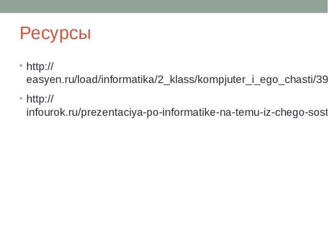 Ресурсы http://easyen.ru/load/informatika/2_klass/kompjuter_i_ego_chasti/399-1-0-2140 http://infourok.ru/prezentaciya-po-informatike-na-temu-iz-chego-sostoit-kompyuter-klass-308714.html