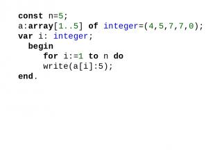 const n=5; a:array[1..5] of integer=(4,5,7,7,0); var i: integer; begin for i:=1