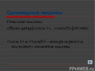 Одномерные массивы Описание массива: :array[...]of и - номера первого и последне