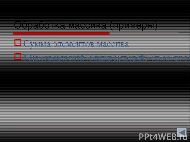 Обработка массива (примеры) Сумма элементов массива Максимальный (минимальный) элемент массива