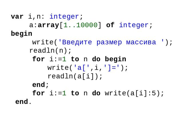 var i,n: integer; a:array[1..10000] of integer; begin write('Введите размер массива '); readln(n); for i:=1 to n do begin write('a[',i,']='); readln(a[i]); end; for i:=1 to n do write(a[i]:5); end.