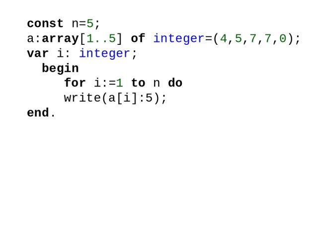 const n=5; a:array[1..5] of integer=(4,5,7,7,0); var i: integer; begin for i:=1 to n do write(a[i]:5); end.