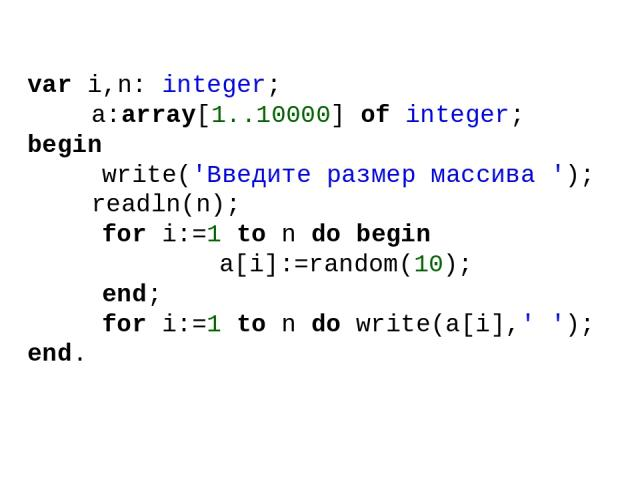 var i,n: integer; a:array[1..10000] of integer; begin write('Введите размер массива '); readln(n); for i:=1 to n do begin a[i]:=random(10); end; for i:=1 to n do write(a[i],' '); end.