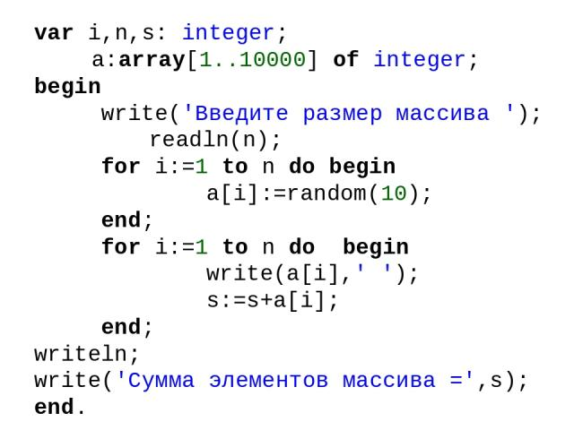 var i,n,s: integer; a:array[1..10000] of integer; begin write('Введите размер массива '); readln(n); for i:=1 to n do begin a[i]:=random(10); end; for i:=1 to n do begin write(a[i],' '); s:=s+a[i]; end; writeln; write('Сумма элементов массива =',s); end.