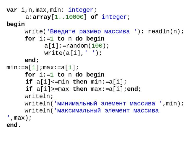 var i,n,max,min: integer; a:array[1..10000] of integer; begin write('Введите размер массива '); readln(n); for i:=1 to n do begin a[i]:=random(100); write(a[i],' '); end; min:=a[1];max:=a[1]; for i:=1 to n do begin if a[i]=max then max:=a[i];end; wr…