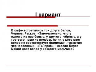 I вариант В кафе встретились три друга Белов, Чернов, Рыжов. «Замечательно, что