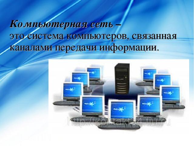Компьютерная сеть – это система компьютеров, связанная каналами передачи информации.