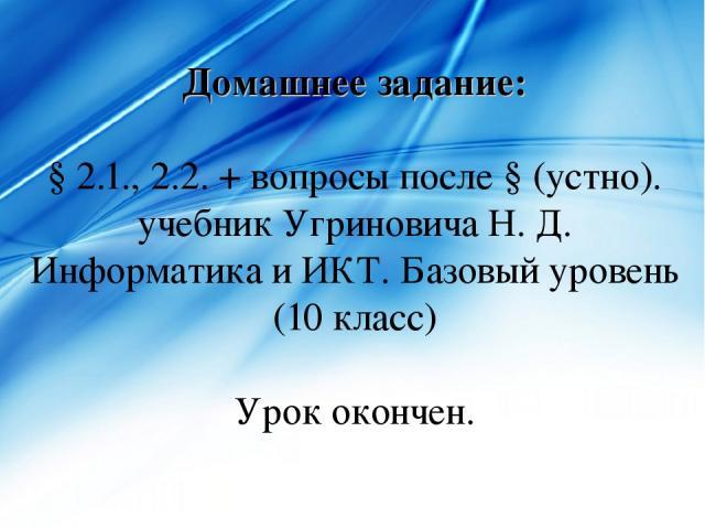 Домашнее задание: § 2.1., 2.2. + вопросы после § (устно). учебник Угриновича Н. Д. Информатика и ИКТ. Базовый уровень (10 класс) Урок окончен.