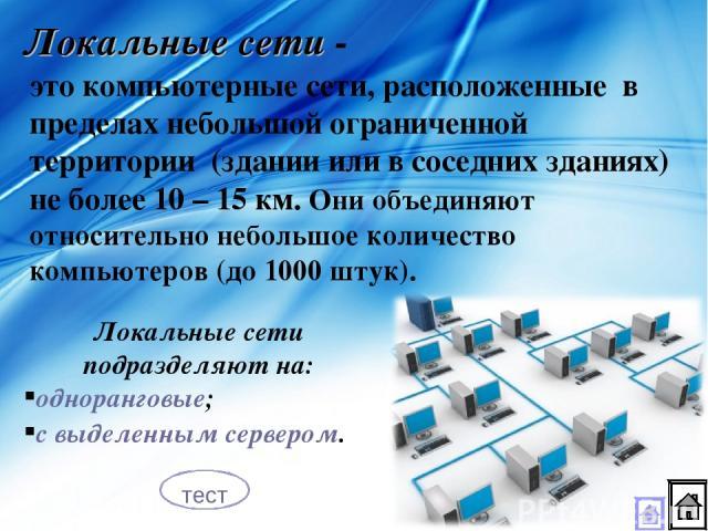 Локальные сети - это компьютерные сети, расположенные в пределах небольшой ограниченной территории (здании или в соседних зданиях) не более 10 – 15 км. Они объединяют относительно небольшое количество компьютеров (до 1000 штук). Локальные сети подра…