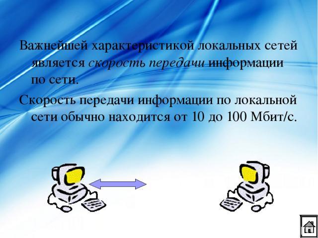 Важнейшей характеристикой локальных сетей является скорость передачи информации по сети. Скорость передачи информации по локальной сети обычно находится от 10 до 100 Мбит/с.