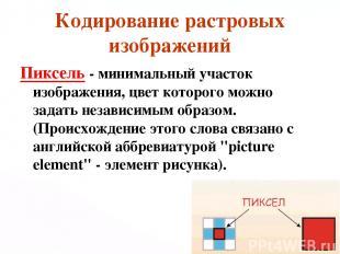 Кодирование растровых изображений Пиксель - минимальный участок изображения, цве